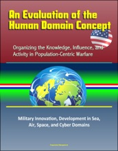 An Evaluation Of The Human Domain Concept: Organizing The Knowledge, Influence, And Activity In Population-Centric Warfare – Military Innovation, Development In Sea, Air, Space, And Cyber Domains