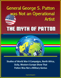 General George S. Patton was Not an Operational Artist: The Myth of Patton: Studies of World War II Campaigns, North Africa, Sicily, Western Europe Show That Patton Was Not a Military Genius book