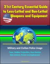 21st Century Essential Guide To Less-Lethal And Non-Lethal Weapons And Equipment Military And Civilian Police Usage - Taser Rubber Projectiles Stun Devices Riot Control Primer On Employment