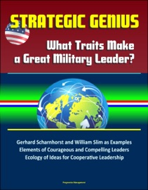 STRATEGIC GENIUS: WHAT TRAITS MAKE A GREAT MILITARY LEADER? GERHARD SCHARNHORST AND WILLIAM SLIM AS EXAMPLES, ELEMENTS OF COURAGEOUS AND COMPELLING LEADERS, ECOLOGY OF IDEAS FOR COOPERATIVE LEADERSHIP