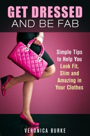 Get Dressed And Be Fab Simple Tips To Help You Look Fit Slim And Amazing In Your Clothes
