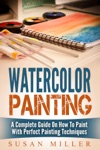 Watercolor Painting A Complete Guide On How To Paint With Perfect Painting Techniques