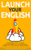 Anthony Kelleher - Launch Your English: Dramatically Improve your Spoken and Written English so You Can Become More Articulate Using Simple Tried and Trusted Techniques artwork