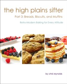 The High Plains Sifter: Retro-Modern Baking for Every Altitude (Part 3: Breads, Biscuits and Muffins)