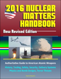2016 NUCLEAR MATTERS HANDBOOK: NEW REVISED EDITION, AUTHORITATIVE GUIDE TO AMERICAN ATOMIC WEAPONS, HISTORY, TESTING, SAFETY, SECURITY, DELIVERY SYSTEMS, PHYSICS AND BOMB DESIGNS, TERROR THREATS