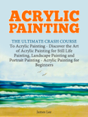 Acrylic Painting: The Ultimate Crash Course To Acrylic Painting - Discover the Art of Acrylic Painting for Still Life