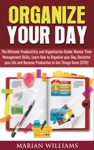 Organize Your Day The Ultimate Productivity And Organization Guide Master Time Management Skills Learn How To Organize Your Day Declutter Your Life And Become Productive To Get Things Done GTD