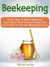 Beekeeping: 12 Easy Ways To Master Beekeeping. Learn How To Avoid Common Mistakes And Get To Know The Hive And Keeping Techniques