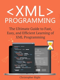 XML PROGRAMMING: THE ULTIMATE GUIDE TO FAST, EASY, AND EFFICIENT LEARNING OF XML PROGRAMMING