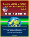 General George S Patton Was Not An Operational Artist The Myth Of Patton Studies Of World War II Campaigns North Africa Sicily Western Europe Show That Patton Was Not A Military Genius