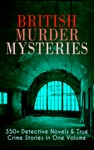 British Murder Mysteries 350 Detective Novels  True Crime Stories In One Volume