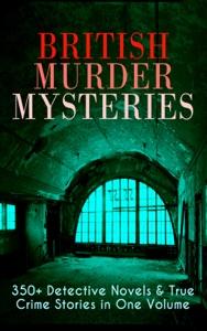British Murder Mysteries: 350+ Detective Novels & True Crime Stories in One Volume