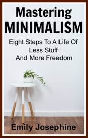 Mastering Minimalism: Eight Steps To A Life Of Less Stuff And More Freedom book