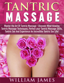 Tantric Massage: Master the Art Of Tantric Massage - Discover Mindblowing Tantric Massage Techniques, Perfect your Tantric Massage Skills, Tantric Sex And Experience An Incredible Tantric Sex Life