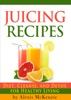 Delicious Juicing Recipes: Diet, Cleanse, And Detox For Healthy Living!