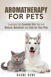 Aromatherapy for Pets: Learning the Essential Oils that are Natural, Beneficial and Safe for Your Pets