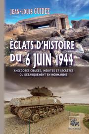 Éclats d'histoire du 6 juin 1944 (anecdotes ciblées, inédites et secrètes du débarquement de Normandie)