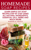 Homemade Soap Recipes: Learn Simple DIY Soap Recipes Step By Step Using All-Natural Ingredients, Essential Oils, Herbs And Much More
