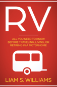 RV: All You Need to Know Before Traveling, Living, Or Retiring In A Motorhome