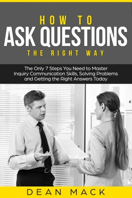 How to Ask Questions: The Right Way - The Only 7 Steps You Need to Master Inquiry Communication Skills, Solving Problems and Getting the Right Answers Today