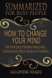 How To Change Your Mind Summarized For Busy People What The New Science Of Psychedelics Teaches Us About Consciousness Dying Addiction Depression And Transcendence Based On The Book By Michael