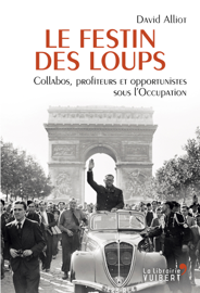Le Festin des loups - Collabos, profiteurs et opportunistes sous l'Occupation