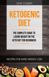 Ketogenic Diet The Complete Guide To Losing Weight On The Keto Diet For Beginners