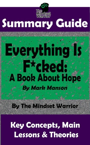The Mindset Warrior - Summary Guide: Everything Is F*cked: A Book About Hope: By Mark Manson  The Mindset Warrior Summary Guide