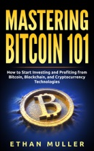 Mastering Bitcoin 101: How to Start Investing and Profiting from Bitcoin, Blockchain, and Cryptocurrency Technologies Today (for Beginners, Starters, and Dummies)