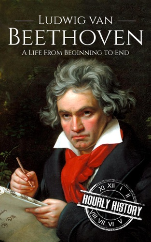 Hourly History - Ludwig van Beethoven: A Life From Beginning to End