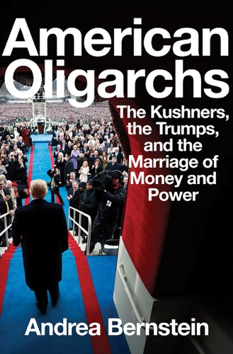 Andrea Bernstein - American Oligarchs: The Kushners, the Trumps, and the Marriage of Money and Power