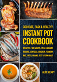 300 Fast, Easy & Healthy Instant Pot Cookbook Recipes for Soups, Vegetarians, Vegans, Seafood, Chicken, Poultry, Rice, Pasta, Grains, Beef & Pork Roast