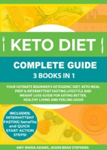 Keto Diet Complete Guide: 3 Books In 1: Your Ultimate Beginner's Ketogenic Diet, Keto Meal Prep & Intermittent Fasting Lifestyle And Weight Loss Guide For Eating Better,Healthy Living And Feeling Good