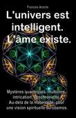 L'univers est intelligent. L'âme existe. Mystères quantiques, multivers, intrication, synchronicité. Au-delà de la matérialité, pour une vision spirituelle du cosmos.