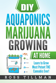 DIY Aquaponics Marijuana Growing at Home Learn to Grow Most Potent THC Cannabis Ever!