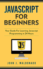 Javascript For Beginners: Your Guide For Learning Javascript Programming in 24 Hours