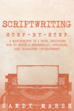 Scriptwriting: Step-by-Step  3 Manuscripts In 1 Book  Essential Movie Scriptwriting, Screenplay Writing And Scriptwriter Tricks Any Writer Can Learn
