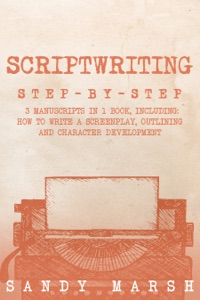 Scriptwriting: Step-by-Step  3 Manuscripts in 1 Book  Essential Movie Scriptwriting, Screenplay Writing and Scriptwriter Tricks Any Writer Can Learn Book Cover