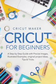 Cricut for Beginners: A Step-by-Step Guide with Precise Images, Illustrated Examples, Original project Ideas, Tips & Tricks.