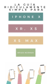 La Guía Ridículamente Simple Para Iphone X, XR, XS, XS Y Max