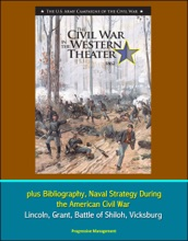 U.S. Army Campaigns of the Civil War: The Civil War in the Western Theater 1862, plus Bibliography, Naval Strategy During the American Civil War - Lincoln, Grant, Battle of Shiloh, Vicksburg