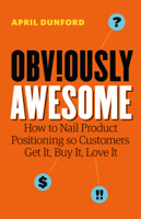 April Dunford - Obviously Awesome: How to Nail Product Positioning so Customers Get It, Buy It, Love It artwork
