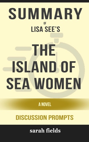 Sarah Fields - Summary of The Island of Sea Women: A Novel by Lisa See (Discussion Prompts)