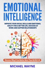 Emotional Intelligence Improve Your Emotional Agility And Social Skills For A Better Life Success At Work And Happier Relationships Discover Why Eq Can Matter More Than Iq Eq 2 0