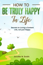 How To Be Truly Happy In Life Secrets To Living A Content Life, Not Just Happy