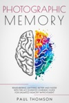 Photographic Memory Remembering Anything Better And Faster With This Accelerated Learning Guide For Unlimited Memory Improvement