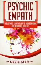 Psychic Empath: The Ultimate Empath Guide To Understanding And Embracing Your Gift