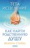 Тета-исцеление. Как найти родственную душу - Вианна Стайбл & Мариза Нечаева