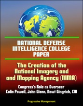 National Defense Intelligence College Paper: The Creation Of The National Imagery And Mapping Agency: Congress's Role As Overseer - Colin Powell, John Glenn, Newt Gingrich, CIA