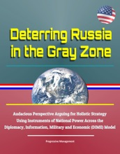 Deterring Russia In The Gray Zone - Audacious Perspective Arguing For Holistic Strategy Using Instruments Of National Power Across The Diplomacy, Information, Military And Economic (DIME) Model